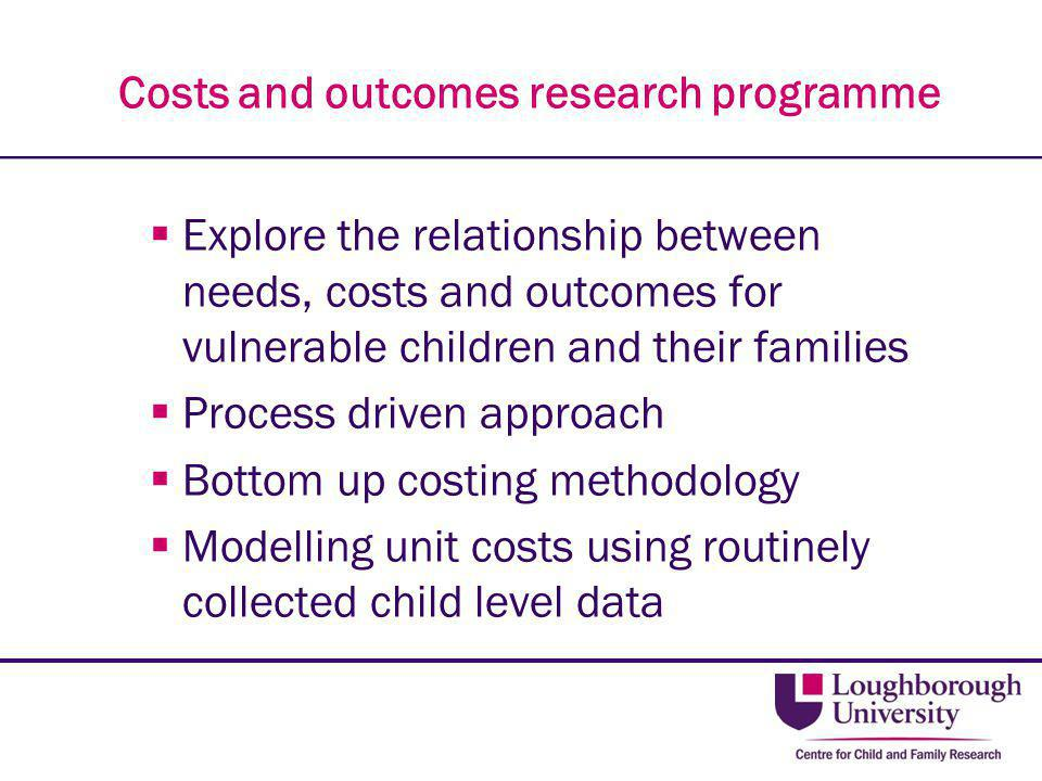 Costs and outcomes research programme  Explore the relationship between needs, costs and outcomes for vulnerable children and their families  Proces