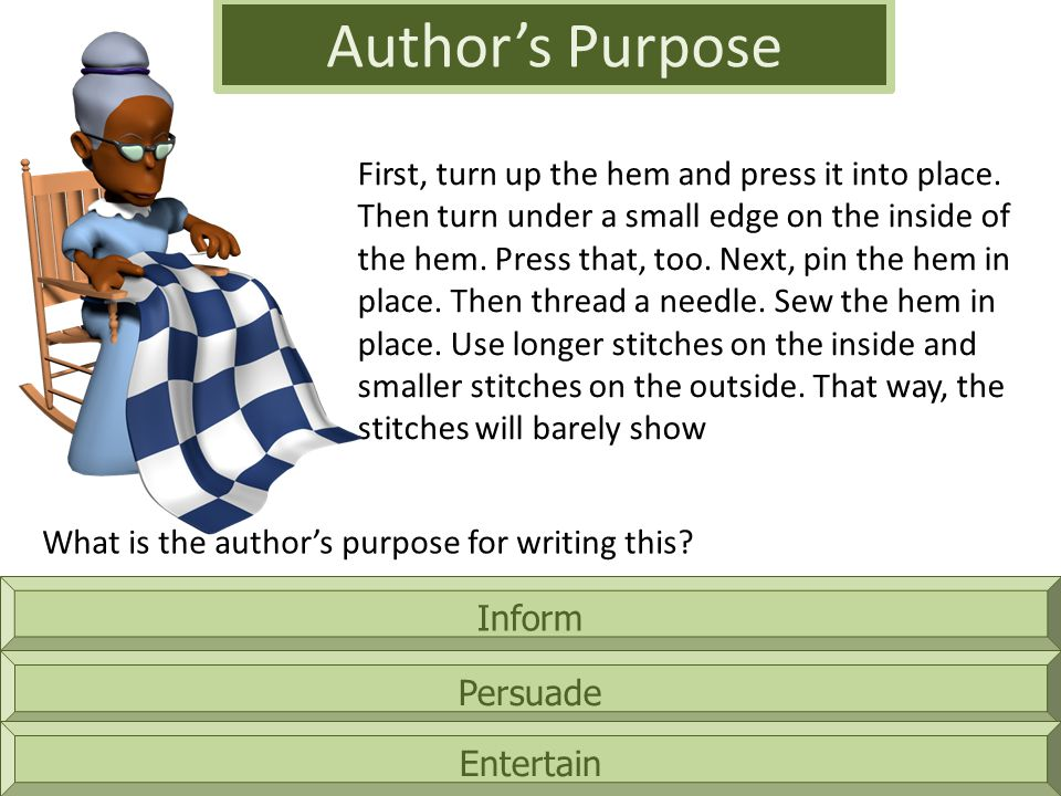 Inform Author's Purpose Persuade Entertain First, turn up the hem and press it into place.
