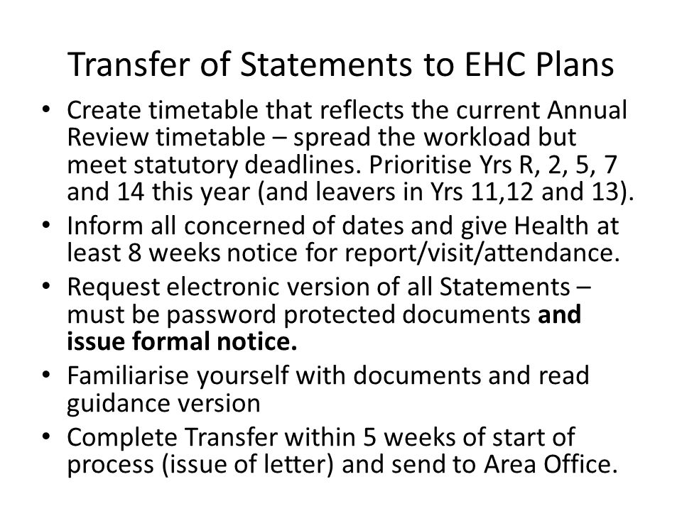 Transfer of Statements to EHC Plans Create timetable that reflects the current Annual Review timetable – spread the workload but meet statutory deadlines.