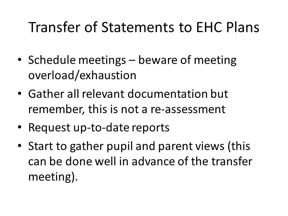 Transfer of Statements to EHC Plans Schedule meetings – beware of meeting overload/exhaustion Gather all relevant documentation but remember, this is not a re-assessment Request up-to-date reports Start to gather pupil and parent views (this can be done well in advance of the transfer meeting).