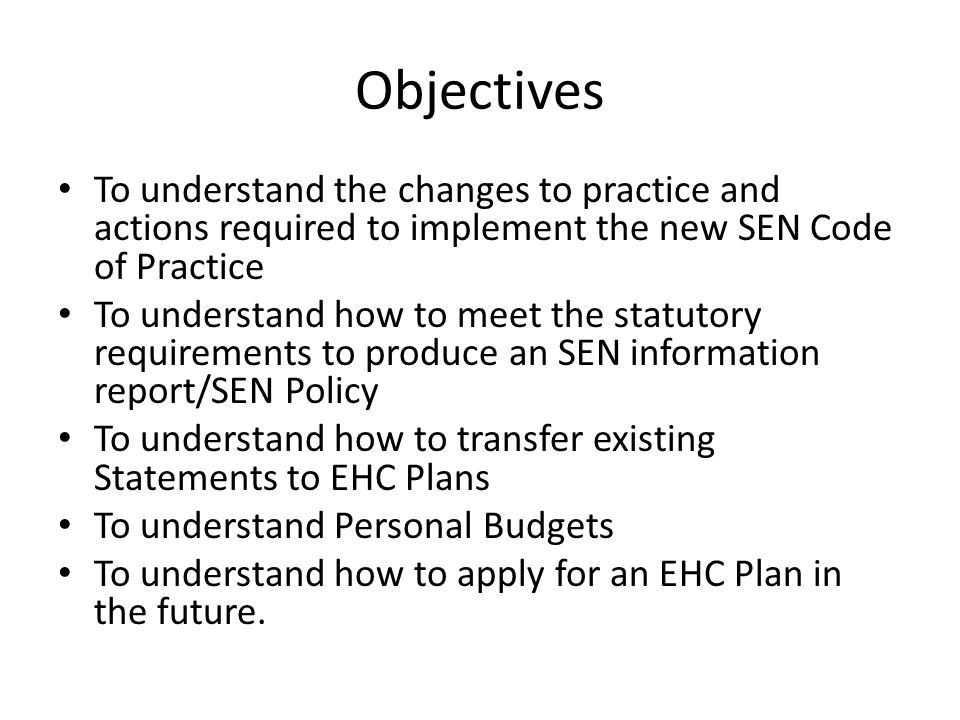 Objectives To understand the changes to practice and actions required to implement the new SEN Code of Practice To understand how to meet the statutory requirements to produce an SEN information report/SEN Policy To understand how to transfer existing Statements to EHC Plans To understand Personal Budgets To understand how to apply for an EHC Plan in the future.