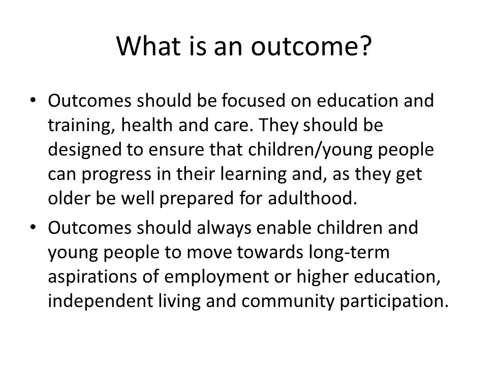 What is an outcome. Outcomes should be focused on education and training, health and care.