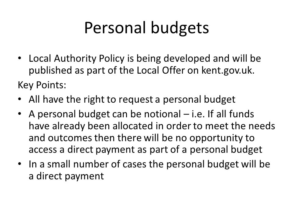 Personal budgets Local Authority Policy is being developed and will be published as part of the Local Offer on kent.gov.uk.