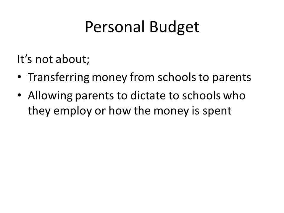 Personal Budget It's not about; Transferring money from schools to parents Allowing parents to dictate to schools who they employ or how the money is spent