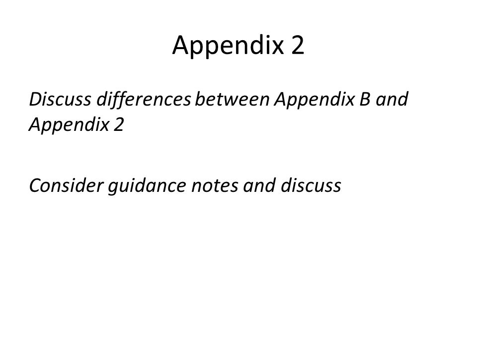 Appendix 2 Discuss differences between Appendix B and Appendix 2 Consider guidance notes and discuss