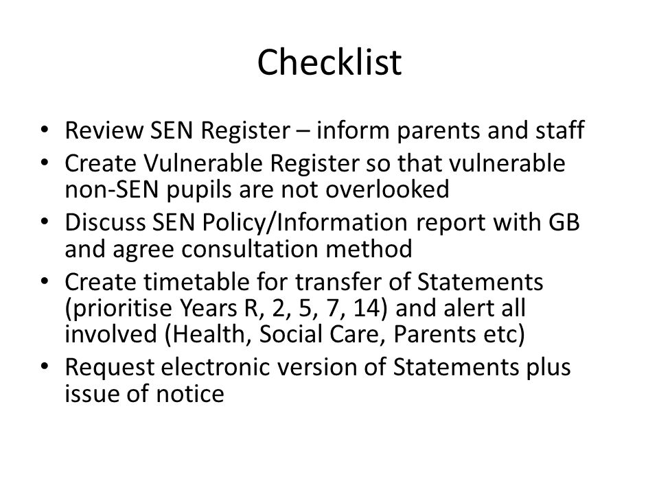 Checklist Review SEN Register – inform parents and staff Create Vulnerable Register so that vulnerable non-SEN pupils are not overlooked Discuss SEN Policy/Information report with GB and agree consultation method Create timetable for transfer of Statements (prioritise Years R, 2, 5, 7, 14) and alert all involved (Health, Social Care, Parents etc) Request electronic version of Statements plus issue of notice