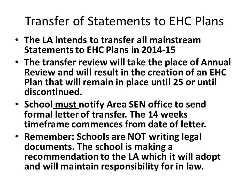 Transfer of Statements to EHC Plans The LA intends to transfer all mainstream Statements to EHC Plans in 2014-15 The transfer review will take the place of Annual Review and will result in the creation of an EHC Plan that will remain in place until 25 or until discontinued.