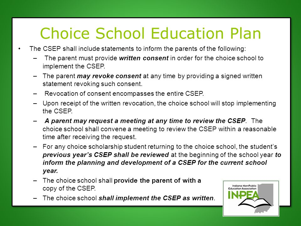 Choice School Education Plan The CSEP shall include statements to inform the parents of the following: – The parent must provide written consent in order for the choice school to implement the CSEP.