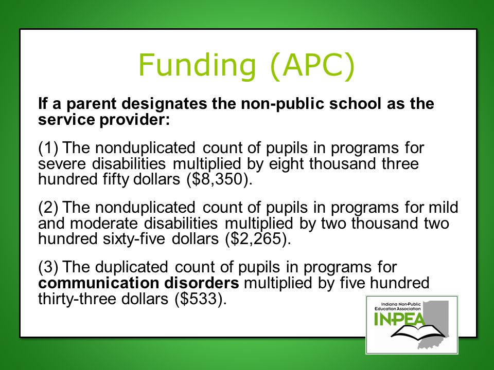 Funding (APC) If a parent designates the non-public school as the service provider: (1) The nonduplicated count of pupils in programs for severe disabilities multiplied by eight thousand three hundred fifty dollars ($8,350).