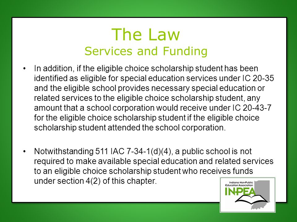 The Law Services and Funding If an eligible choice scholarship student: (1) who attends school at a choice scholarship school; and (2) who is eligible to receive special education funds under IC 20-43-7; chooses to receive special education services at a school corporation required to provide special education services to the eligible choice scholarship student under 511 IAC 7-34-1, the special education funds under IC 20-43-7 for that student will be made available to the school corporation where the student receives special education services.
