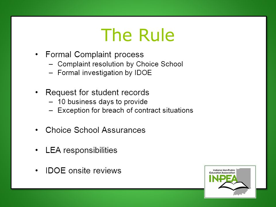 The Rule Formal Complaint process –Complaint resolution by Choice School –Formal investigation by IDOE Request for student records –10 business days to provide –Exception for breach of contract situations Choice School Assurances LEA responsibilities IDOE onsite reviews