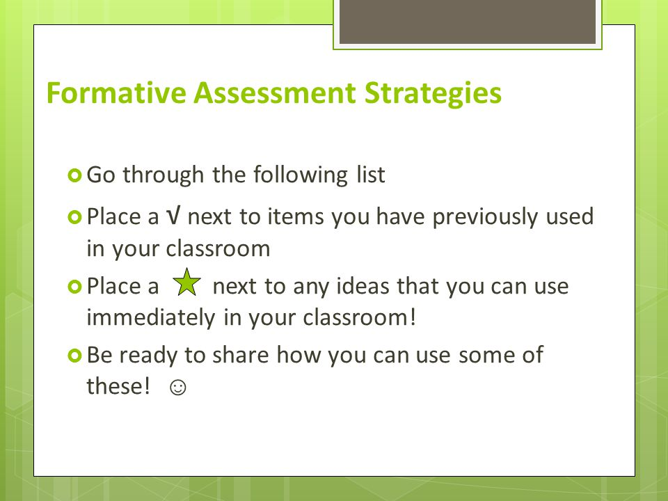 Formative Assessment Strategies  Go through the following list  Place a √ next to items you have previously used in your classroom  Place a next to any ideas that you can use immediately in your classroom.