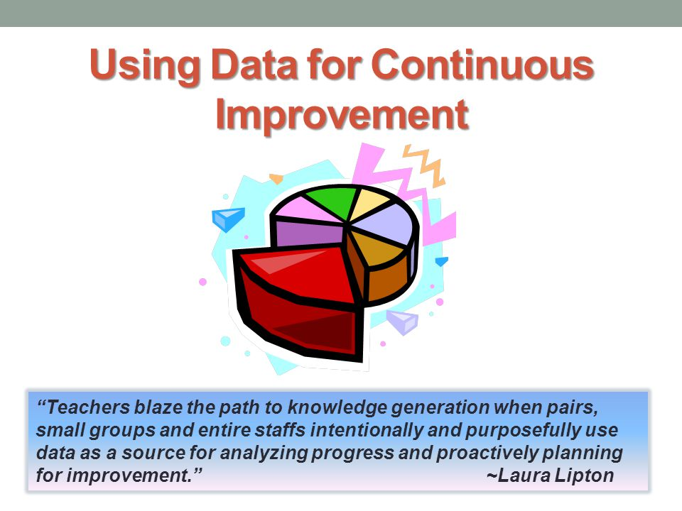 Using Data for Continuous Improvement Teachers blaze the path to knowledge generation when pairs, small groups and entire staffs intentionally and purposefully use data as a source for analyzing progress and proactively planning for improvement. ~Laura Lipton