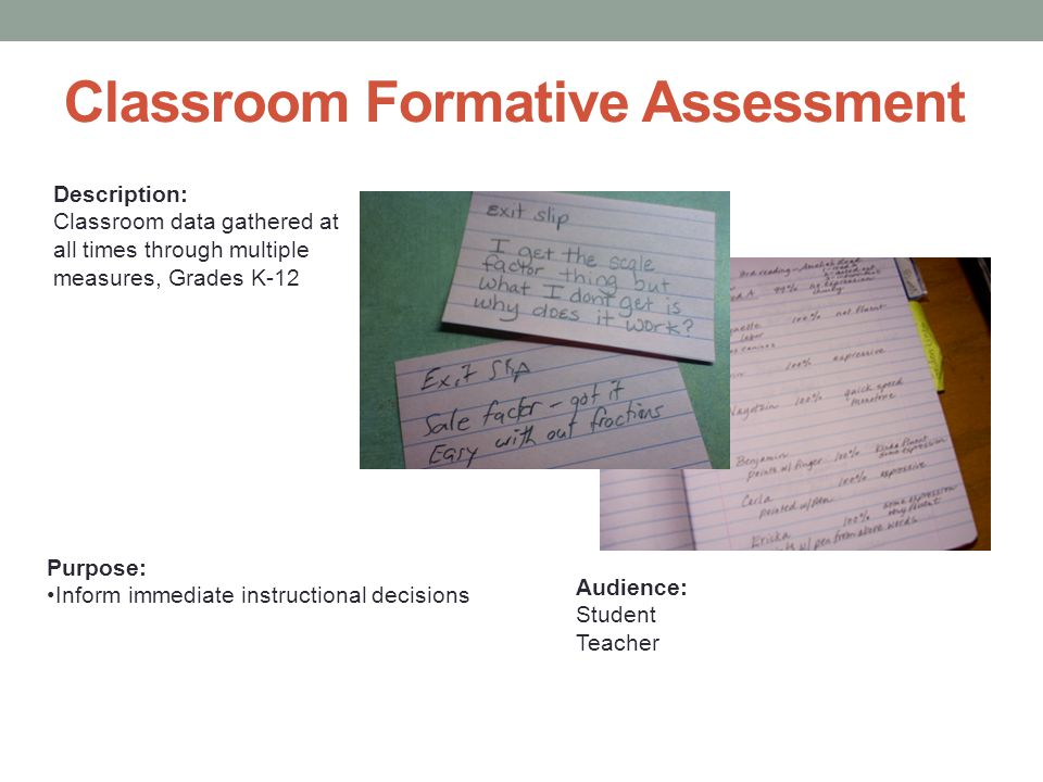 Classroom Formative Assessment Description: Classroom data gathered at all times through multiple measures, Grades K-12 Purpose: Inform immediate instructional decisions Audience: Student Teacher