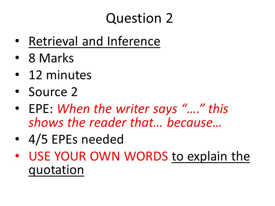 "Question 2 Retrieval and Inference 8 Marks 12 minutes Source 2 EPE: When the writer says ""…."" this shows the reader that… because… 4/5 EPEs needed USE"