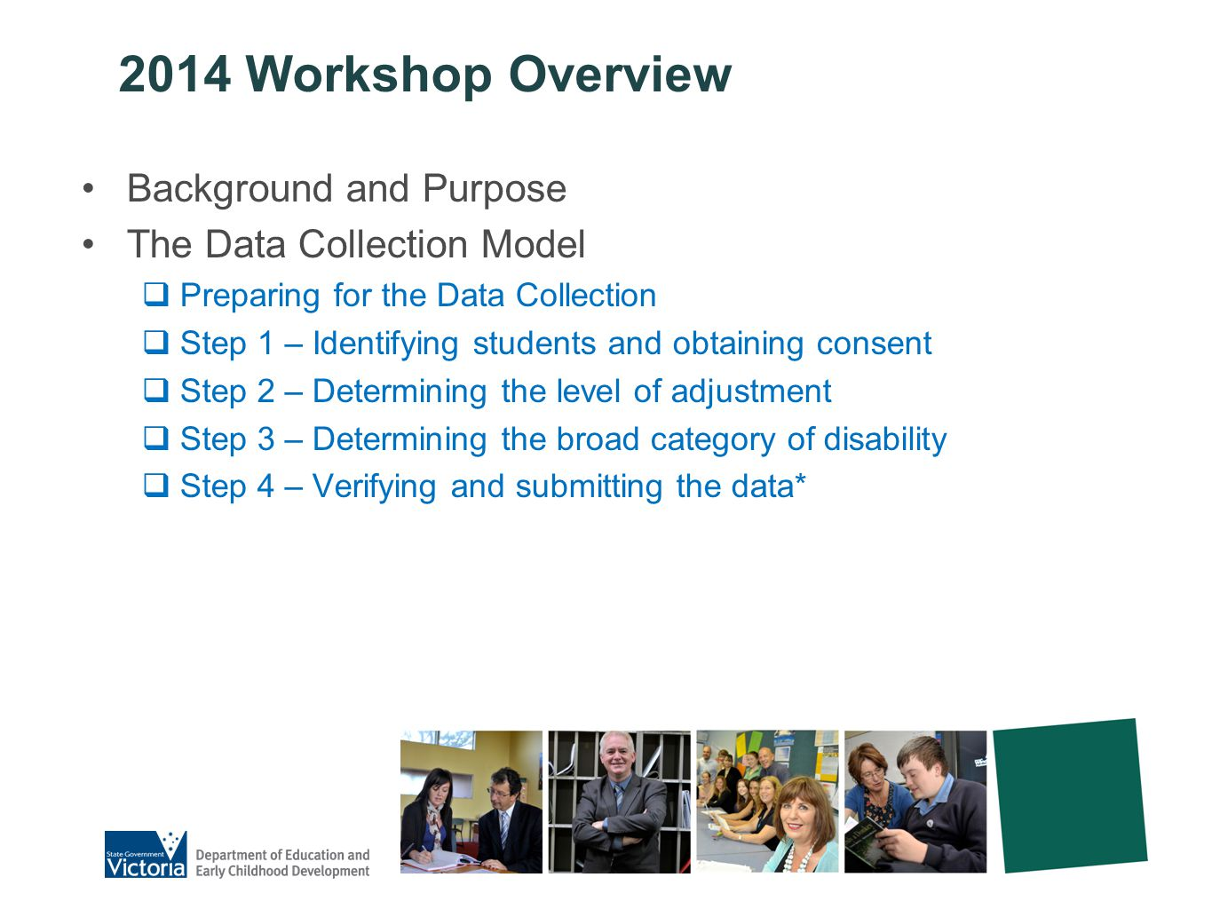 2014 Workshop Overview Background and Purpose The Data Collection Model  Preparing for the Data Collection  Step 1 – Identifying students and obtaining consent  Step 2 – Determining the level of adjustment  Step 3 – Determining the broad category of disability  Step 4 – Verifying and submitting the data*