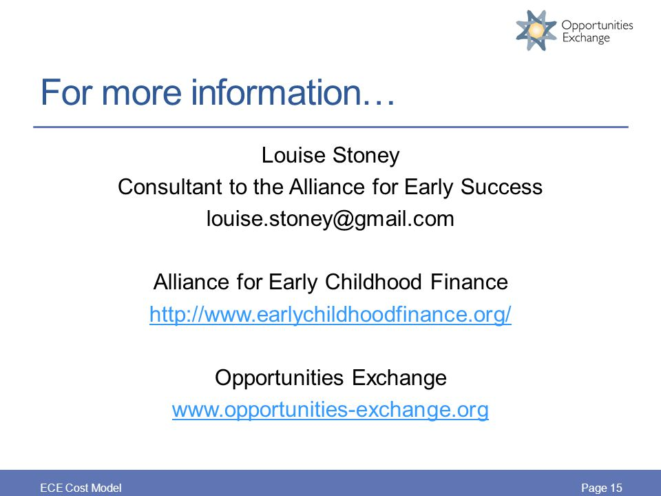 For more information… Louise Stoney Consultant to the Alliance for Early Success louise.stoney@gmail.com Alliance for Early Childhood Finance http://www.earlychildhoodfinance.org/ Opportunities Exchange www.opportunities-exchange.org ECE Cost ModelPage 15