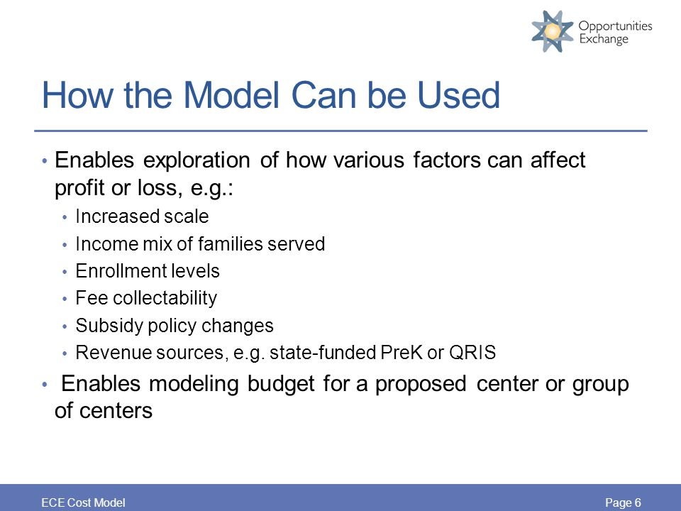 How the Model Can be Used Enables exploration of how various factors can affect profit or loss, e.g.: Increased scale Income mix of families served Enrollment levels Fee collectability Subsidy policy changes Revenue sources, e.g.