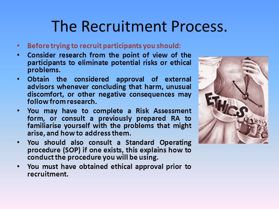 The Recruitment Process. Before trying to recruit participants you should: Consider research from the point of view of the participants to eliminate p