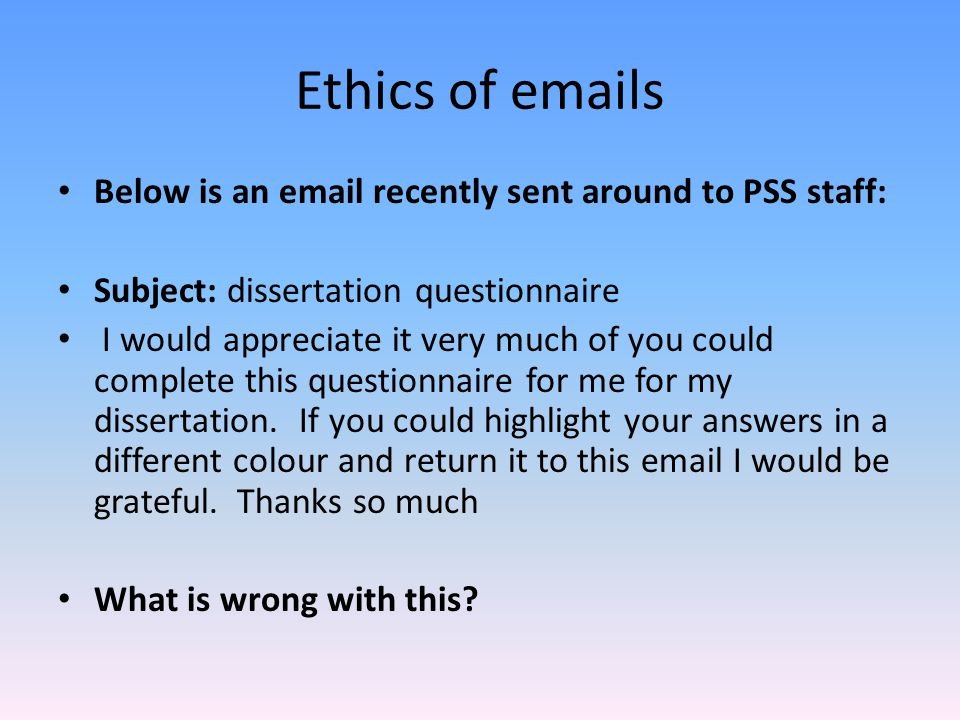 Ethics of emails Below is an email recently sent around to PSS staff: Subject: dissertation questionnaire I would appreciate it very much of you could
