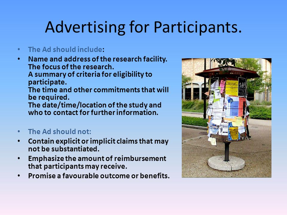 Advertising for Participants. The Ad should include: Name and address of the research facility. The focus of the research. A summary of criteria for e