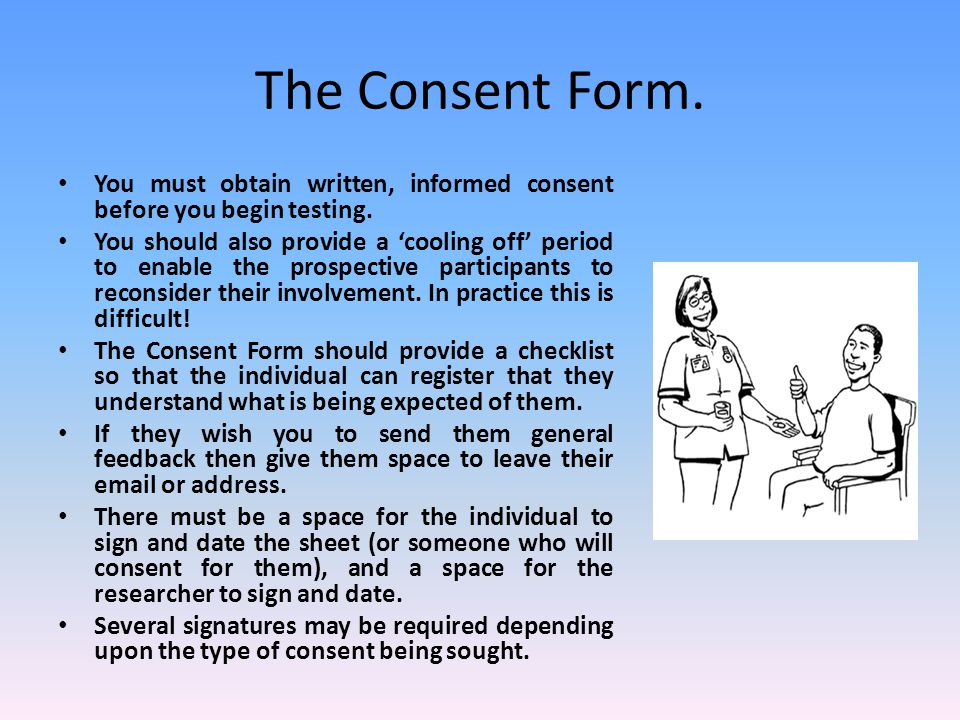 The Consent Form. You must obtain written, informed consent before you begin testing. You should also provide a 'cooling off' period to enable the pro
