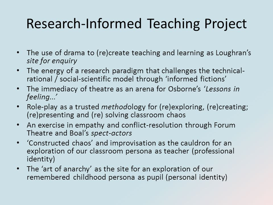Research-Informed Teaching Project The use of drama to (re)create teaching and learning as Loughran's site for enquiry The energy of a research paradigm that challenges the technical- rational / social-scientific model through 'informed fictions' The immediacy of theatre as an arena for Osborne's 'Lessons in feeling...' Role-play as a trusted methodology for (re)exploring, (re)creating; (re)presenting and (re) solving classroom chaos An exercise in empathy and conflict-resolution through Forum Theatre and Boal's spect-actors 'Constructed chaos' and improvisation as the cauldron for an exploration of our classroom persona as teacher (professional identity) The 'art of anarchy' as the site for an exploration of our remembered childhood persona as pupil (personal identity)
