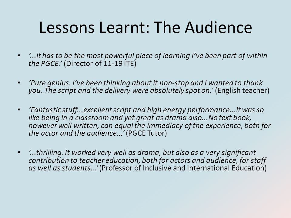 Lessons Learnt: The Audience '...it has to be the most powerful piece of learning I've been part of within the PGCE.' (Director of 11-19 ITE) 'Pure genius.