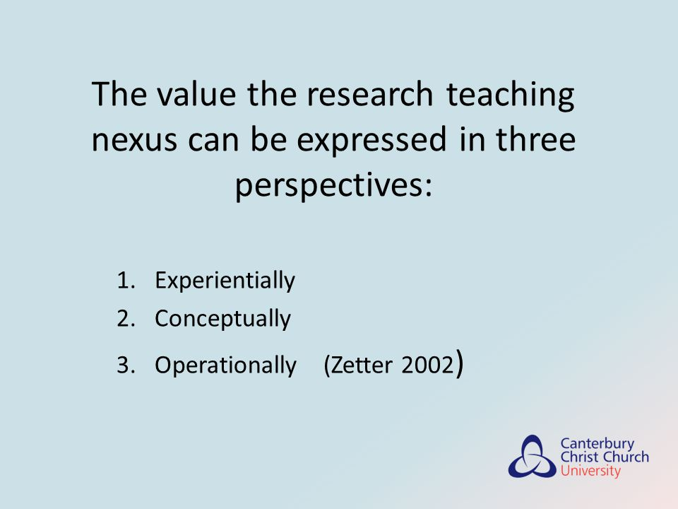 The value the research teaching nexus can be expressed in three perspectives: 1.Experientially 2.Conceptually 3.Operationally (Zetter 2002 )