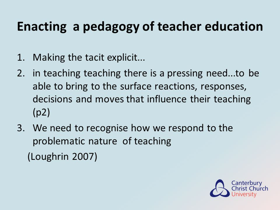 Enacting a pedagogy of teacher education 1.Making the tacit explicit...
