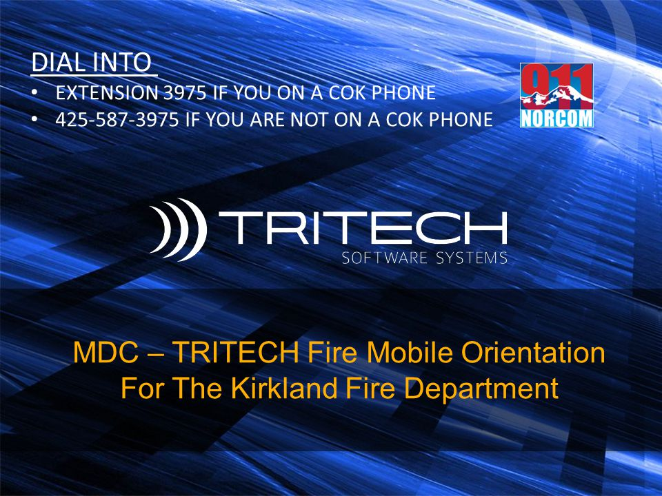 MDC – TRITECH Fire Mobile Orientation For The Kirkland Fire Department DIAL INTO EXTENSION 3975 IF YOU ON A COK PHONE 425-587-3975 IF YOU ARE NOT ON A
