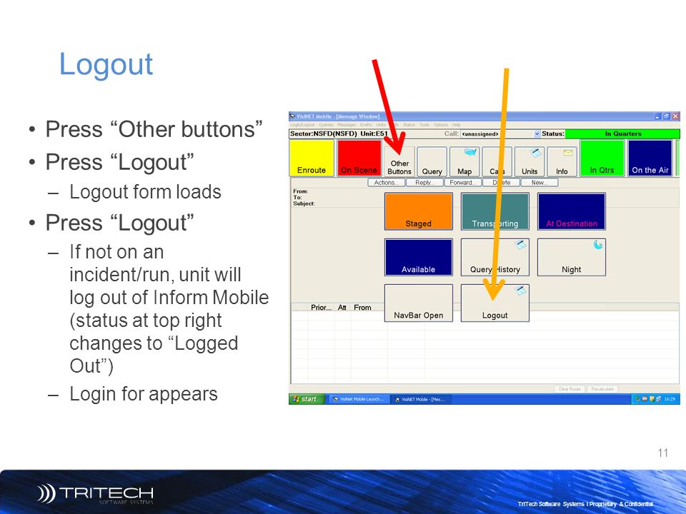 "11 TriTech Software Systems I Proprietary & Confidential Logout Press ""Other buttons"" Press ""Logout"" –Logout form loads Press ""Logout"" –If not on an i"