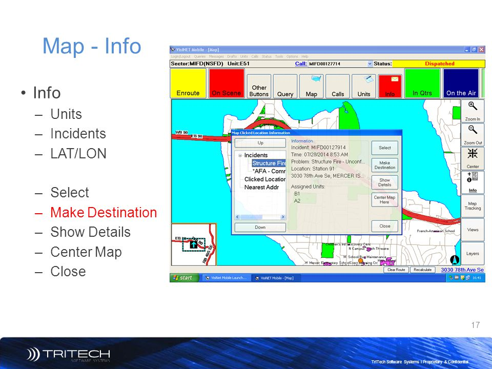 17 TriTech Software Systems I Proprietary & Confidential Map - Info Info –Units –Incidents –LAT/LON –Select –Make Destination –Show Details –Center Ma