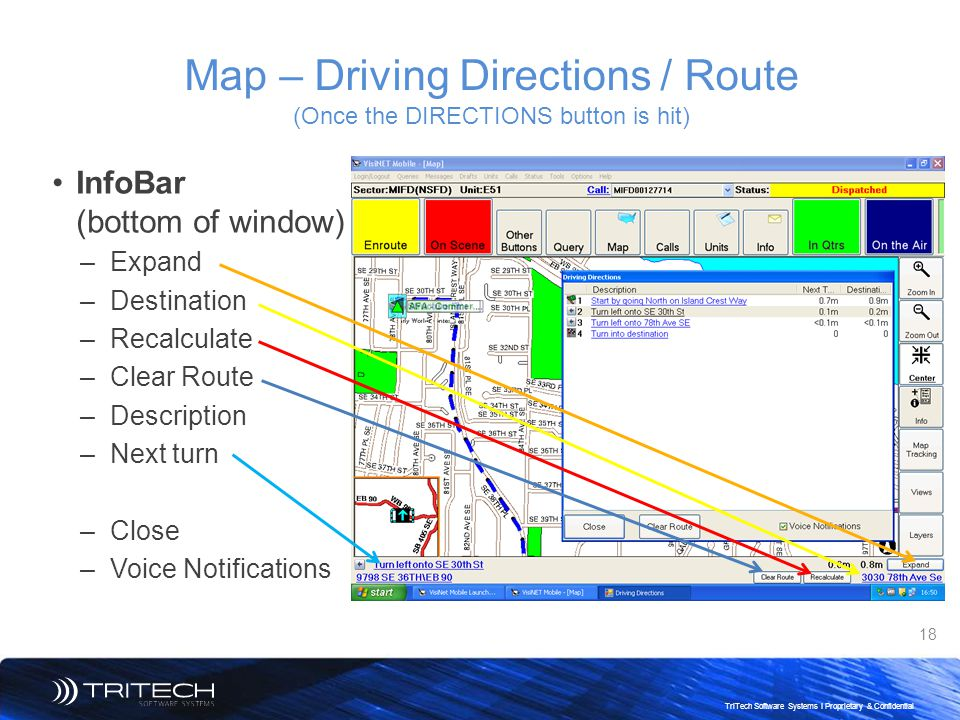 18 TriTech Software Systems I Proprietary & Confidential Map – Driving Directions / Route (Once the DIRECTIONS button is hit) InfoBar (bottom of windo