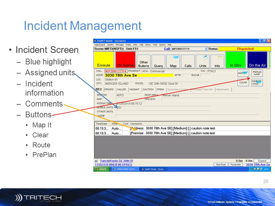 20 TriTech Software Systems I Proprietary & Confidential Incident Management Incident Screen –Blue highlight –Assigned units –Incident information –Co