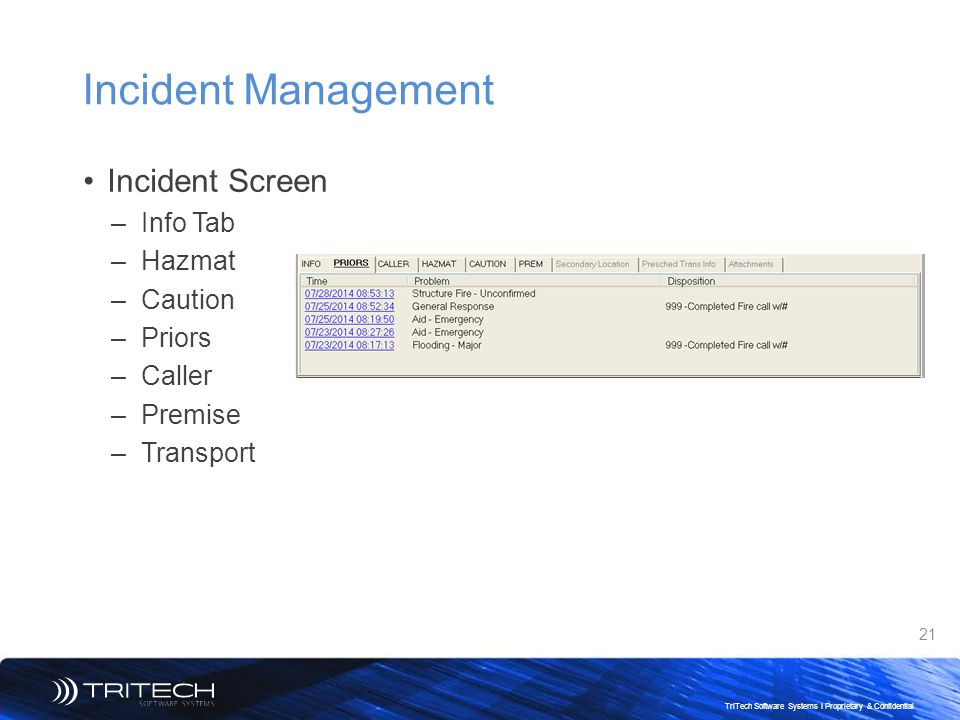 21 TriTech Software Systems I Proprietary & Confidential Incident Management Incident Screen –Info Tab –Hazmat –Caution –Priors –Caller –Premise –Tran