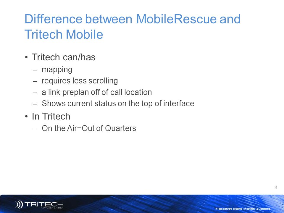 3 TriTech Software Systems I Proprietary & Confidential Difference between MobileRescue and Tritech Mobile Tritech can/has –mapping –requires less scr