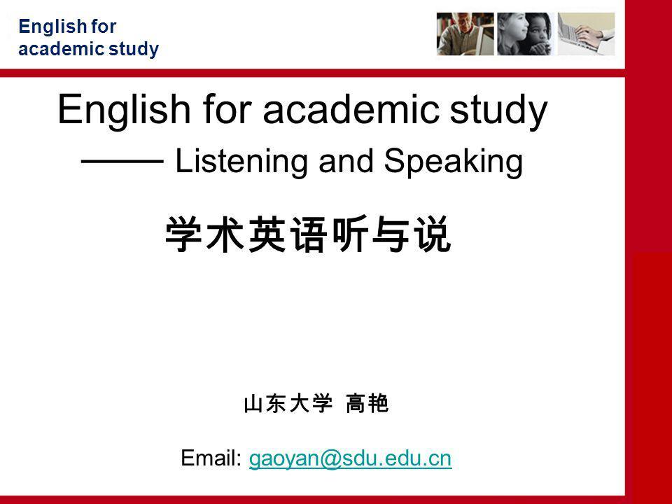 English for academic study —— Listening and Speaking 学术英语听与说 English for academic study 山东大学 高艳 Email: gaoyan@sdu.edu.cngaoyan@sdu.edu.cn