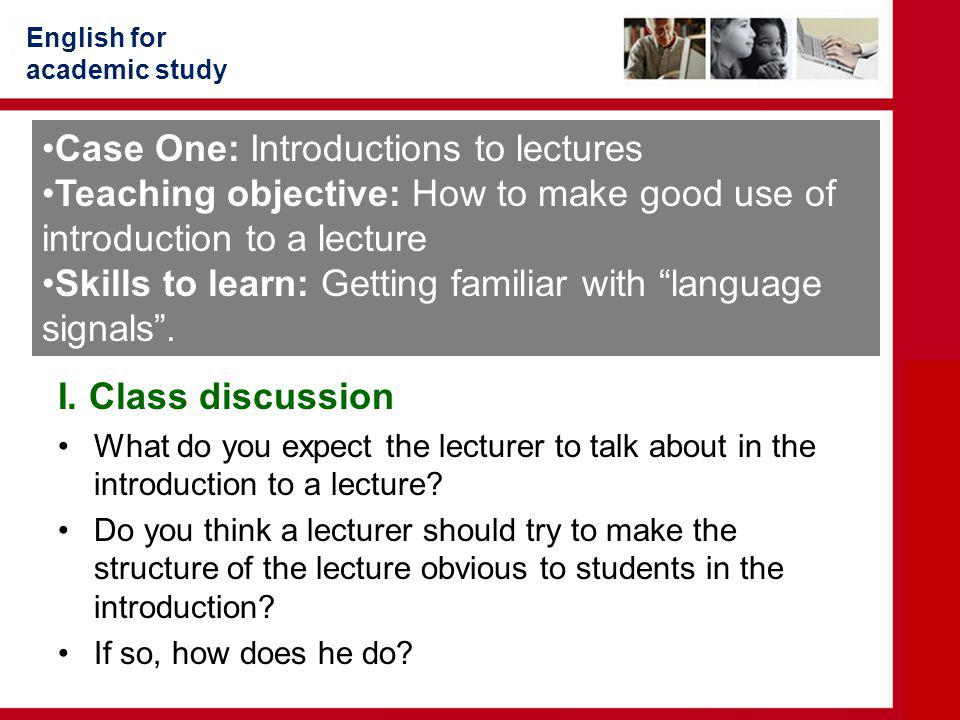 English for academic study I. Class discussion What do you expect the lecturer to talk about in the introduction to a lecture? Do you think a lecturer
