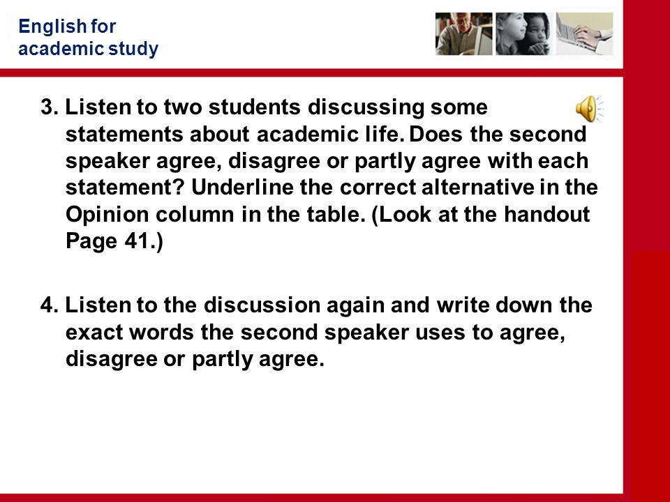English for academic study 3. Listen to two students discussing some statements about academic life. Does the second speaker agree, disagree or partly