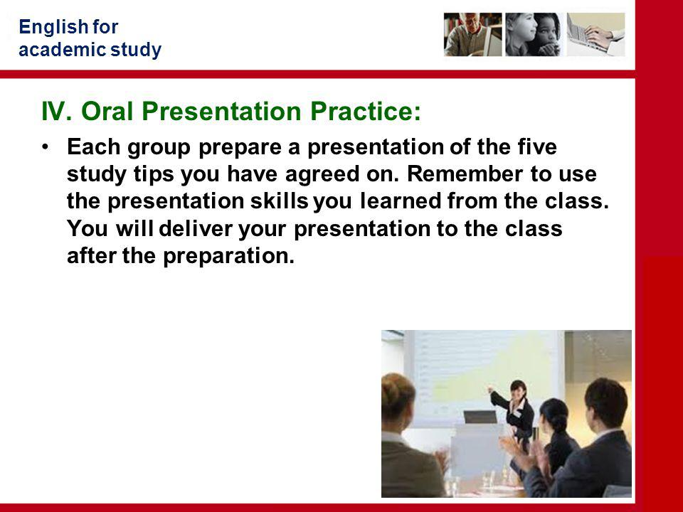 English for academic study IV. Oral Presentation Practice: Each group prepare a presentation of the five study tips you have agreed on. Remember to us