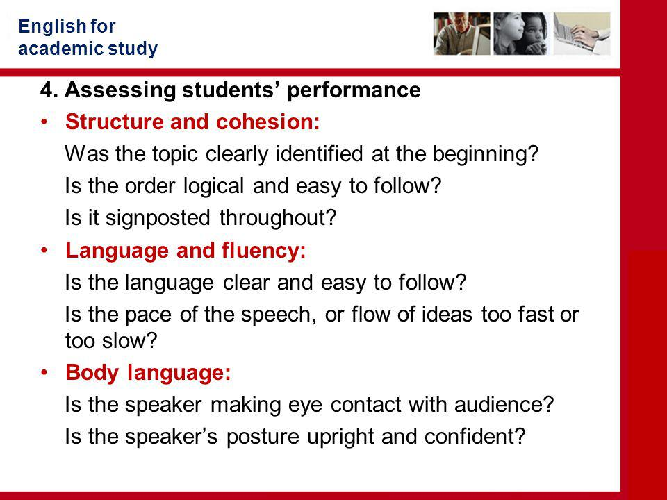 English for academic study 4. Assessing students' performance Structure and cohesion: Was the topic clearly identified at the beginning? Is the order