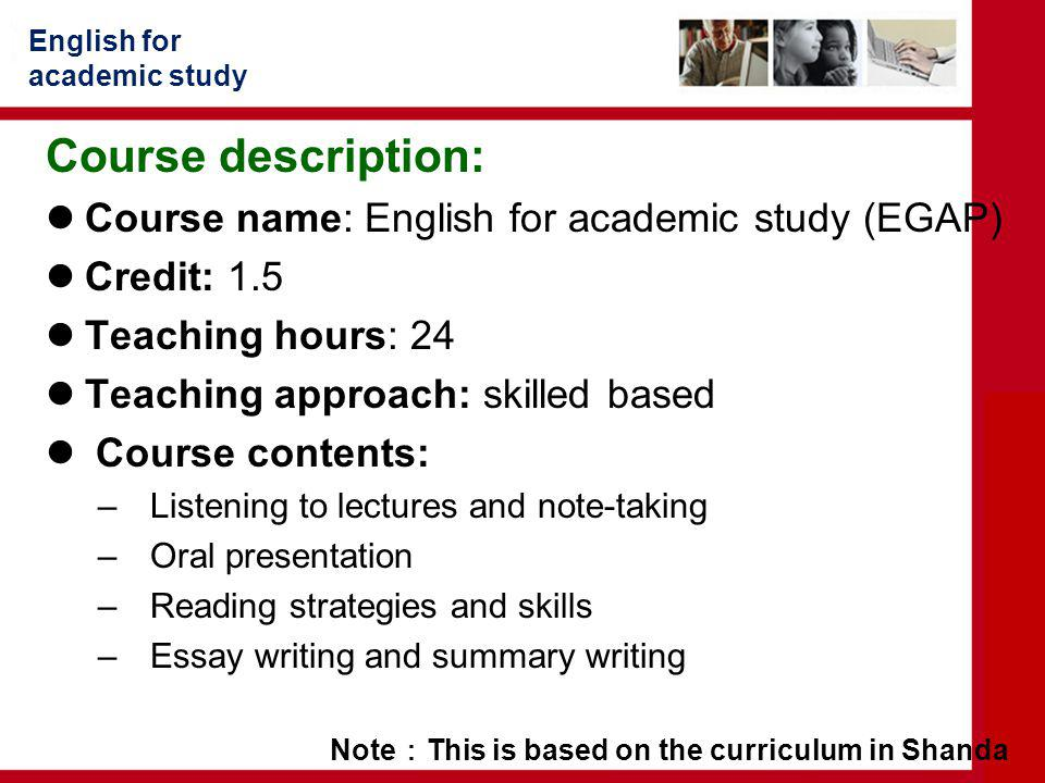 English for academic study Course description: Course name: English for academic study (EGAP) Credit: 1.5 Teaching hours: 24 Teaching approach: skilled based Course contents: – Listening to lectures and note-taking – Oral presentation – Reading strategies and skills – Essay writing and summary writing Note : This is based on the curriculum in Shanda