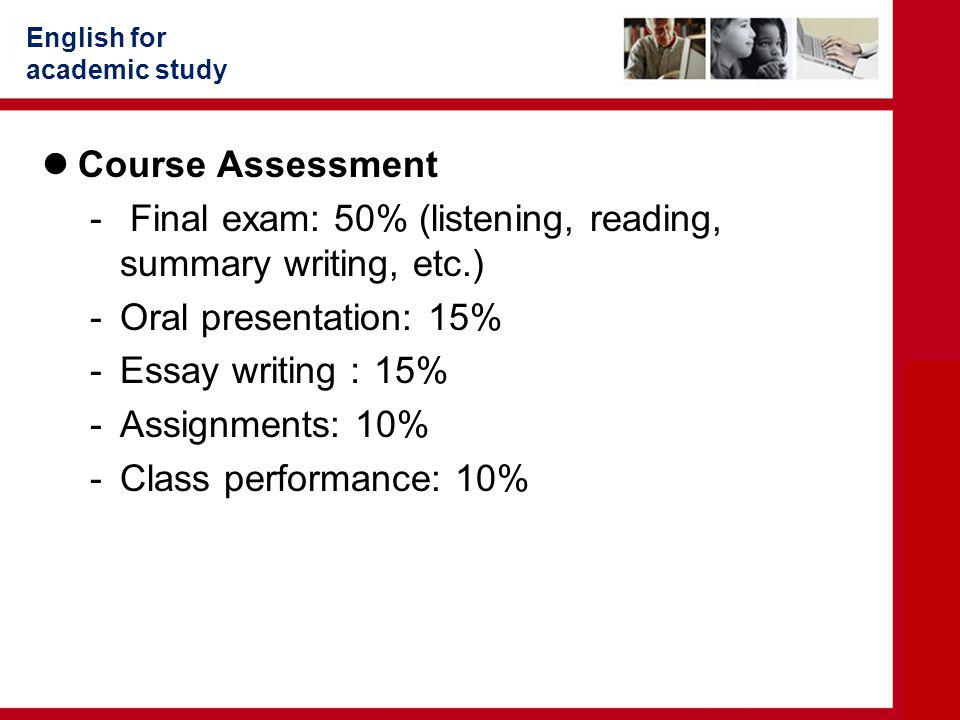 English for academic study Course Assessment - Final exam: 50% (listening, reading, summary writing, etc.) -Oral presentation: 15% -Essay writing : 15% -Assignments: 10% -Class performance: 10%