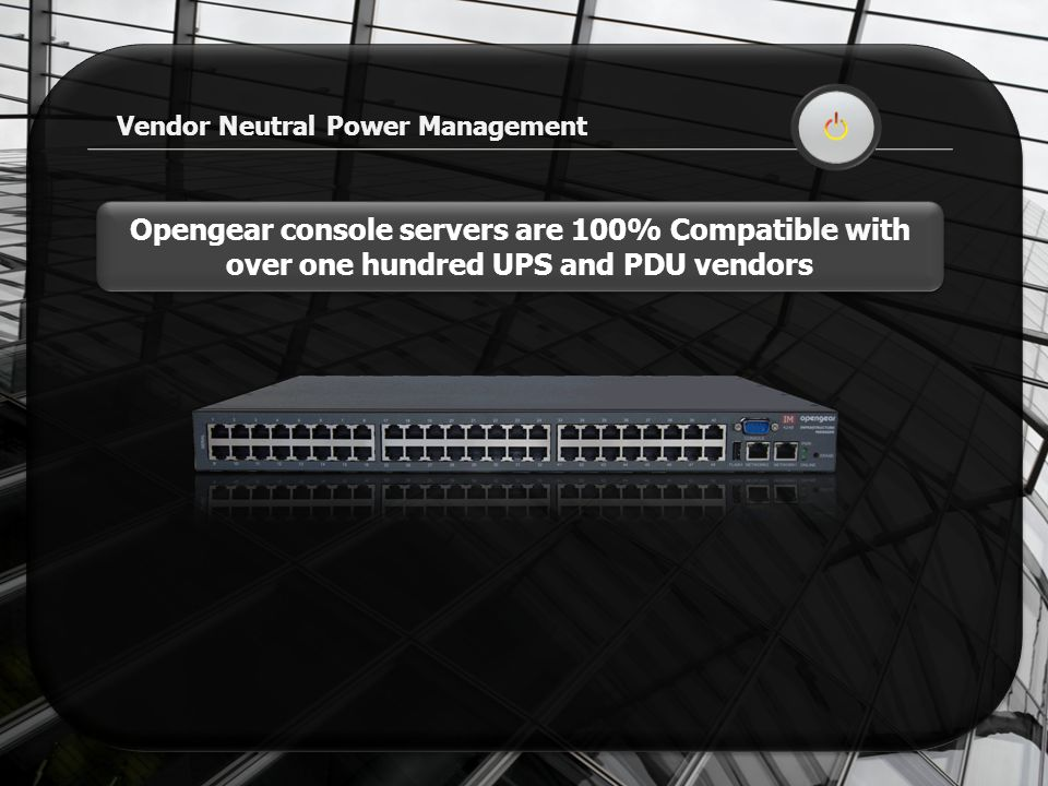 Vendor Neutral Power Management Opengear console servers are 100% Compatible with over one hundred UPS and PDU vendors