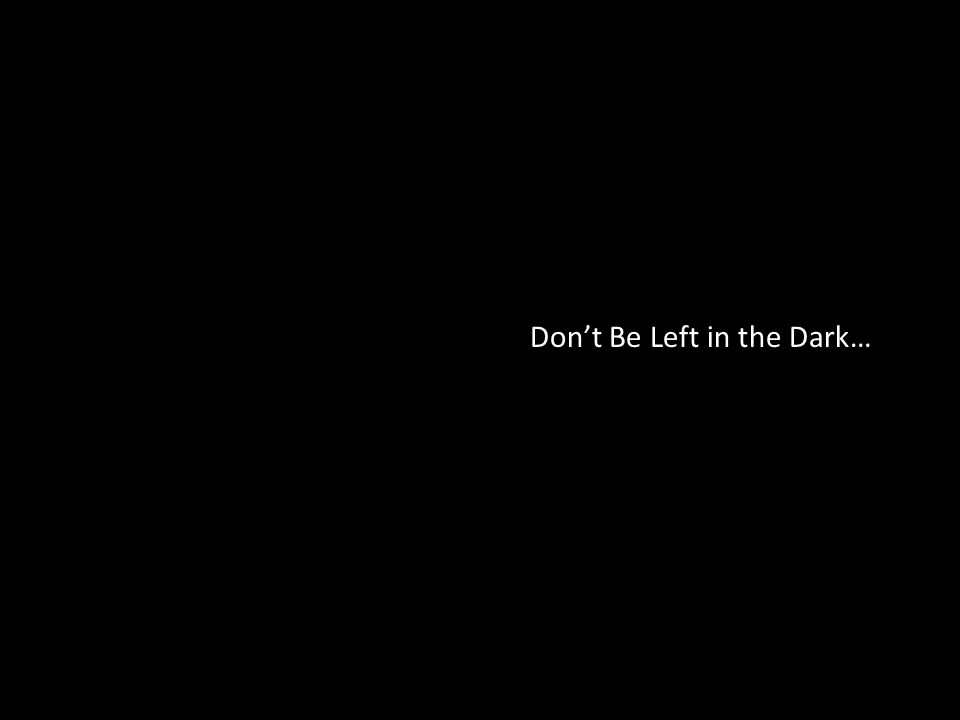 Don't Be Left in the Dark…