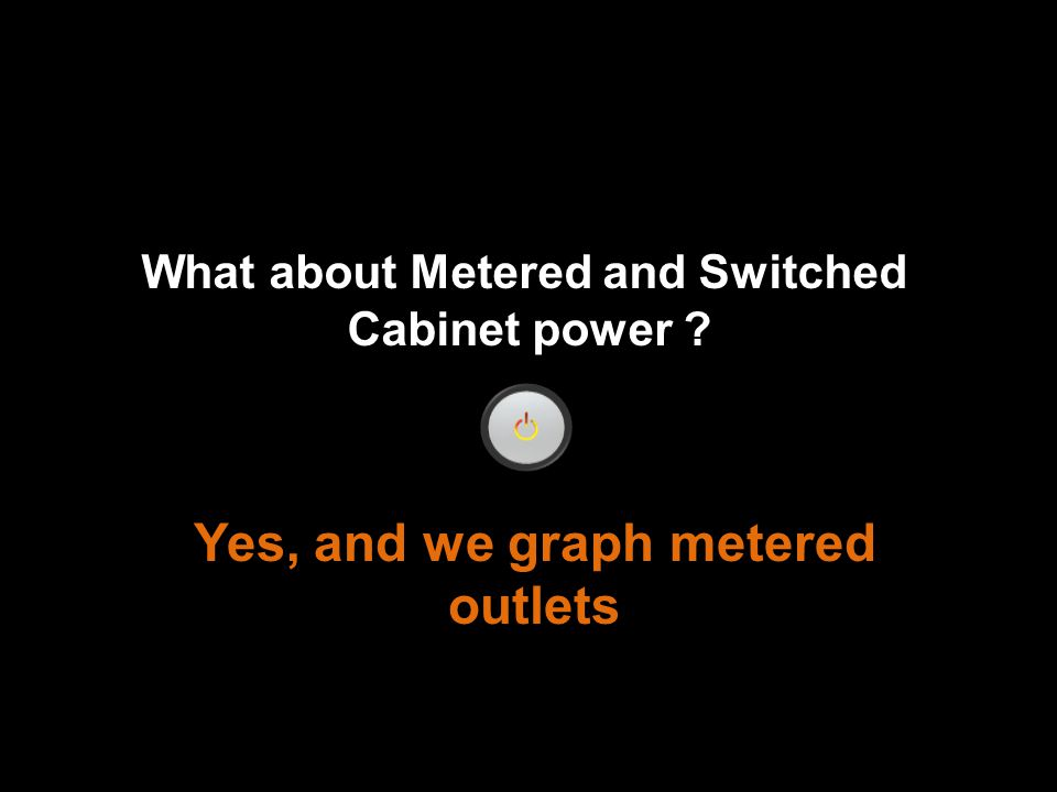 What about Metered and Switched Cabinet power Yes, and we graph metered outlets