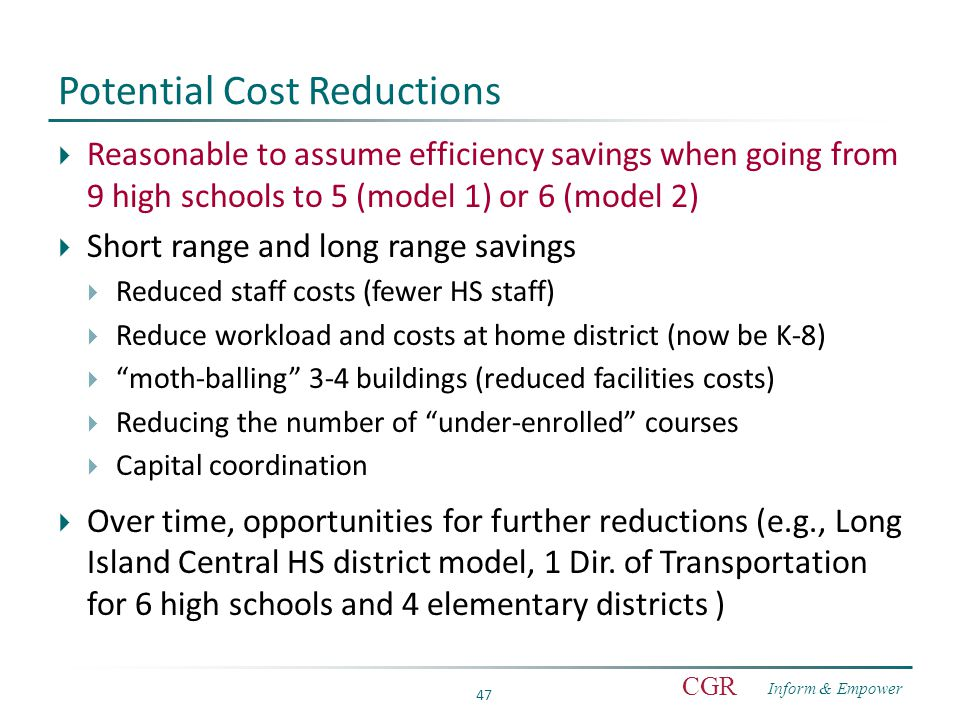 Inform & Empower CGR 47 Potential Cost Reductions  Reasonable to assume efficiency savings when going from 9 high schools to 5 (model 1) or 6 (model 2)  Short range and long range savings  Reduced staff costs (fewer HS staff)  Reduce workload and costs at home district (now be K-8)  moth-balling 3-4 buildings (reduced facilities costs)  Reducing the number of under-enrolled courses  Capital coordination  Over time, opportunities for further reductions (e.g., Long Island Central HS district model, 1 Dir.