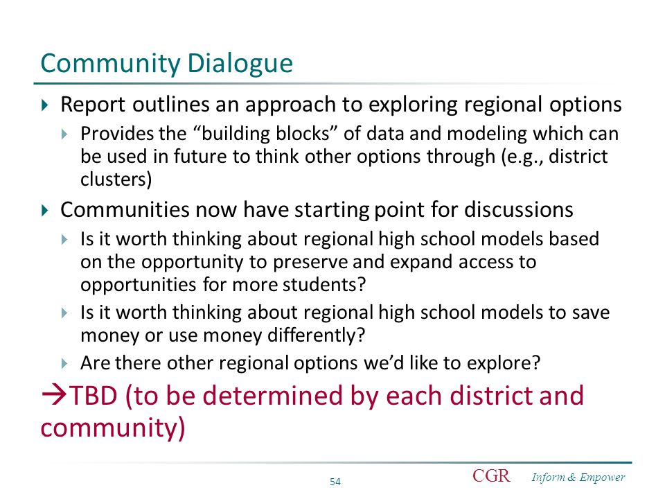 Inform & Empower CGR 54 Community Dialogue  Report outlines an approach to exploring regional options  Provides the building blocks of data and modeling which can be used in future to think other options through (e.g., district clusters)  Communities now have starting point for discussions  Is it worth thinking about regional high school models based on the opportunity to preserve and expand access to opportunities for more students.