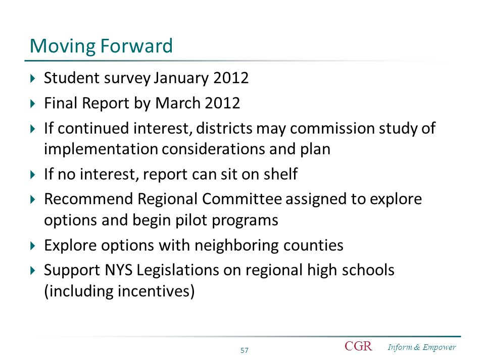 Inform & Empower CGR 57 Moving Forward  Student survey January 2012  Final Report by March 2012  If continued interest, districts may commission study of implementation considerations and plan  If no interest, report can sit on shelf  Recommend Regional Committee assigned to explore options and begin pilot programs  Explore options with neighboring counties  Support NYS Legislations on regional high schools (including incentives)